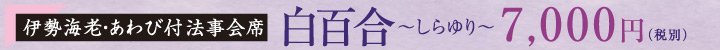 【伊勢海老・あわび付法事会席】白百合~しらゆり~ 7,000円(税別)